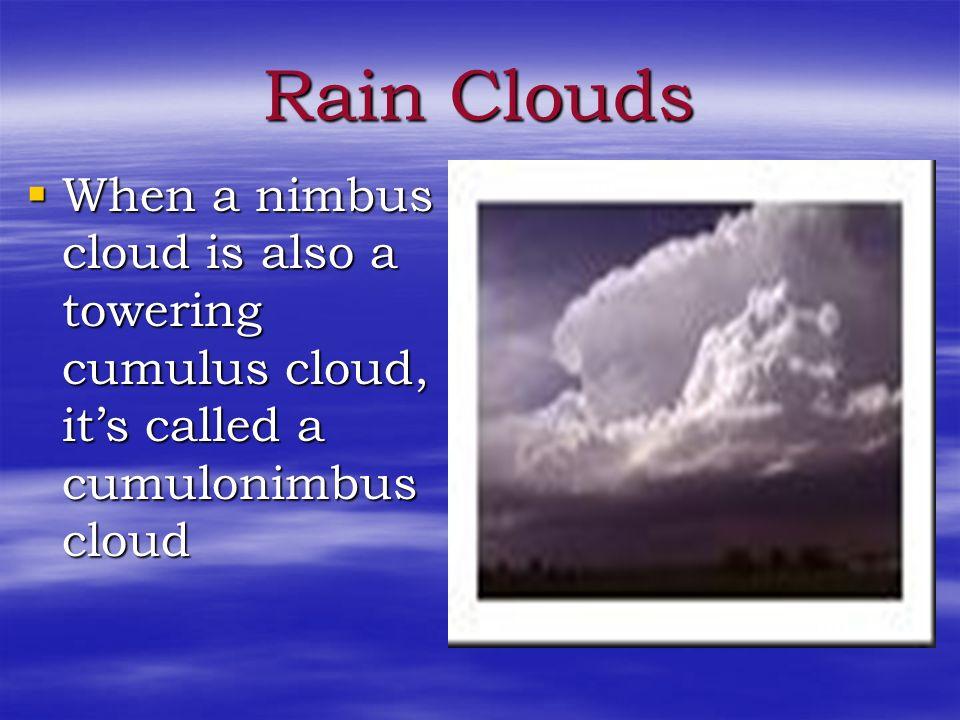 Rain Clouds When a nimbus cloud is also a towering cumulus cloud, it's called a cumulonimbus cloud