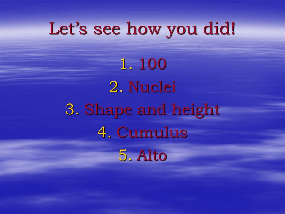 Let's see how you did! 100 Nuclei Shape and height Cumulus Alto