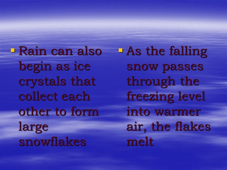Rain can also begin as ice crystals that collect each other to form large snowflakes