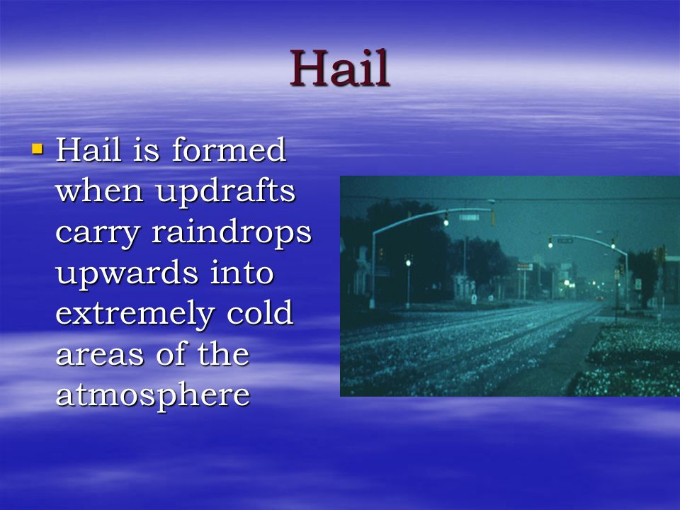 Hail Hail is formed when updrafts carry raindrops upwards into extremely cold areas of the atmosphere.