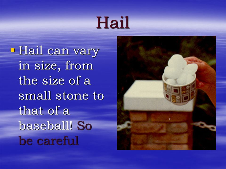 Hail Hail can vary in size, from the size of a small stone to that of a baseball! So be careful