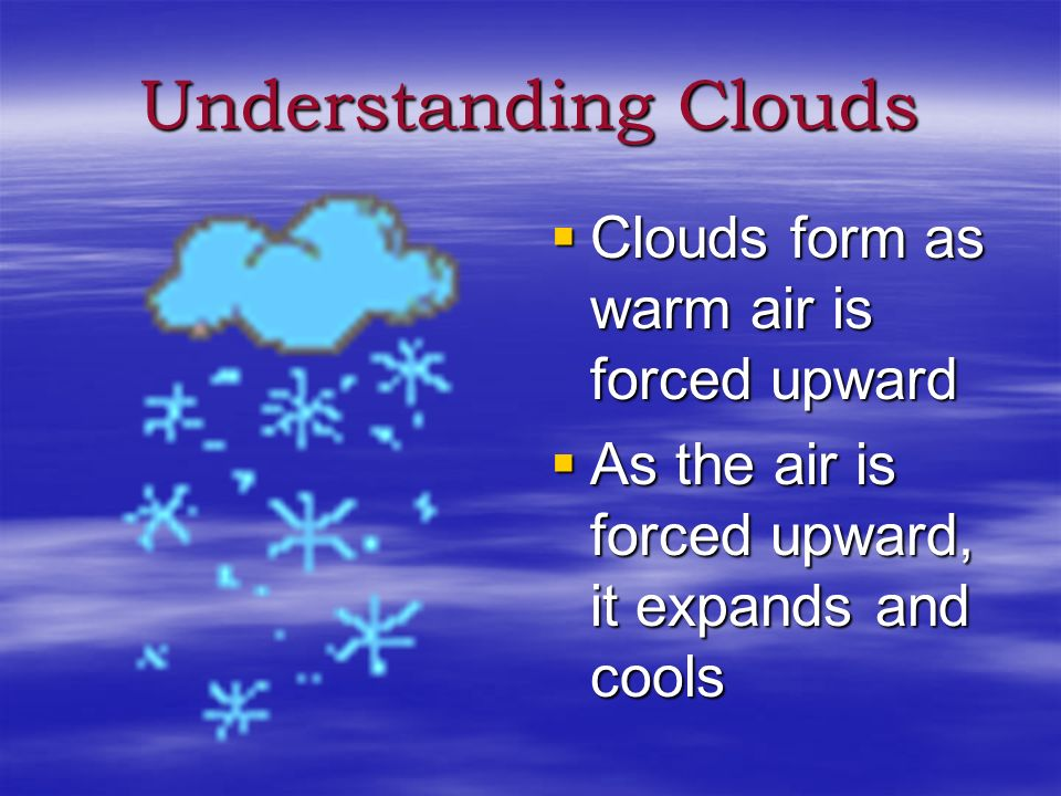 Understanding Clouds Clouds form as warm air is forced upward