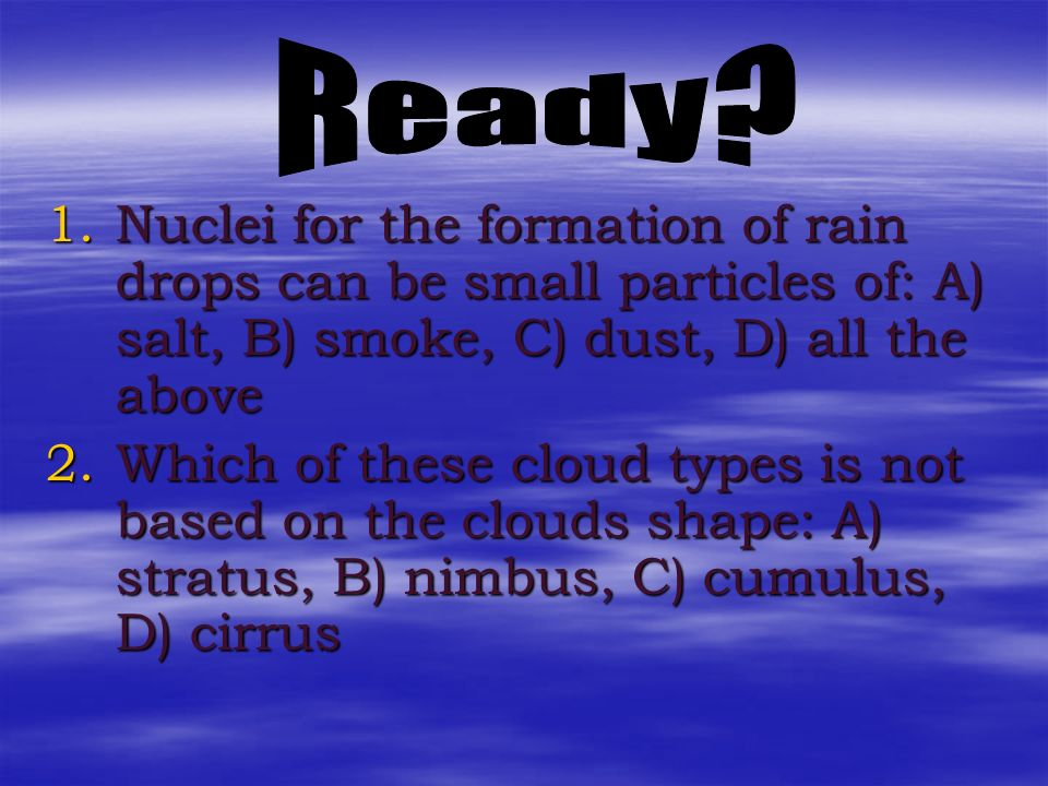 Ready Nuclei for the formation of rain drops can be small particles of: A) salt, B) smoke, C) dust, D) all the above.