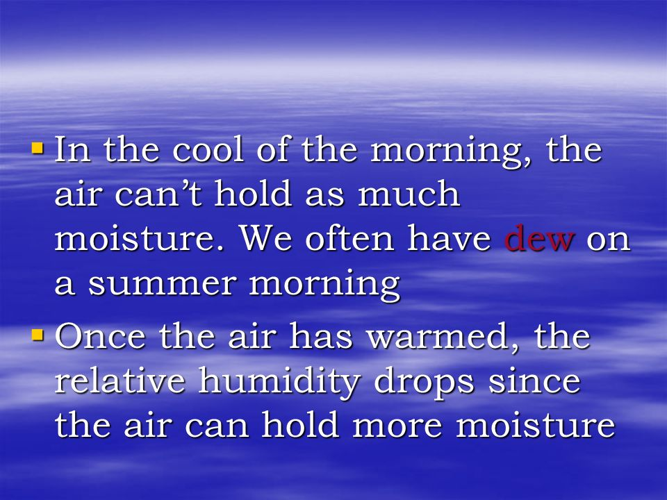 In the cool of the morning, the air can't hold as much moisture