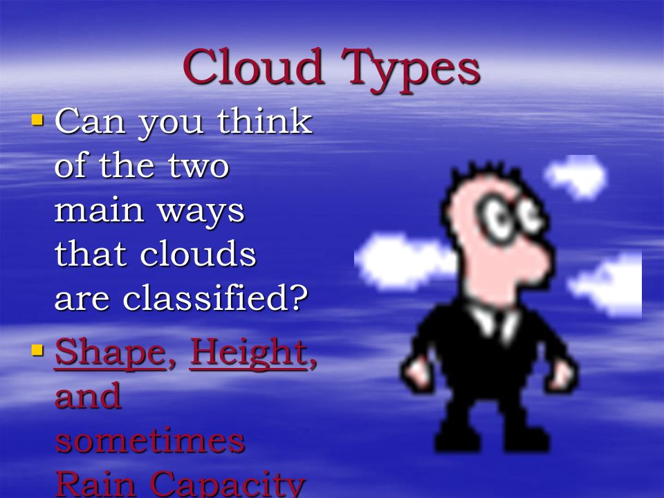 Cloud Types Can you think of the two main ways that clouds are classified.