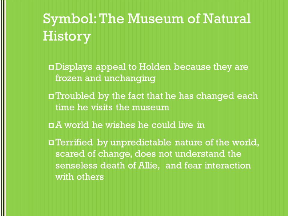 museum of natural history holdens world essay In recalling his visits to the museum of natural history, holden indicates that he   in the museum's world, communication is unidirectional: holden can judge the.