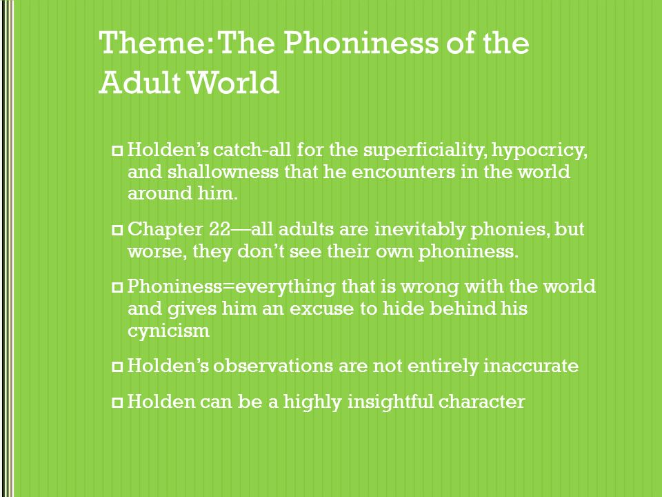 the phoniness of the adult world the catcher in the rye The phoniness of the adult world phoniness, which is probably the most famous phrase from the catcher in the rye, is one of holden's favorite concepts it is his catch-all for describing the superficiality, hypocrisy, pretension, and shallowness that he encounters in the world around him.