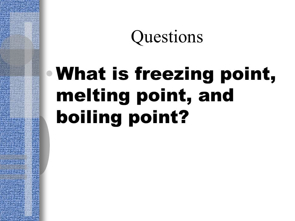 Questions What is freezing point, melting point, and boiling point