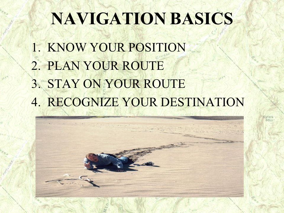 NAVIGATION BASICS 1. KNOW YOUR POSITION 2. PLAN YOUR ROUTE