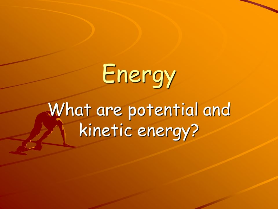 What are potential and kinetic energy