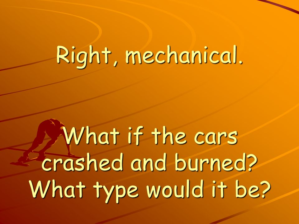 Right, mechanical. What if the cars crashed and burned