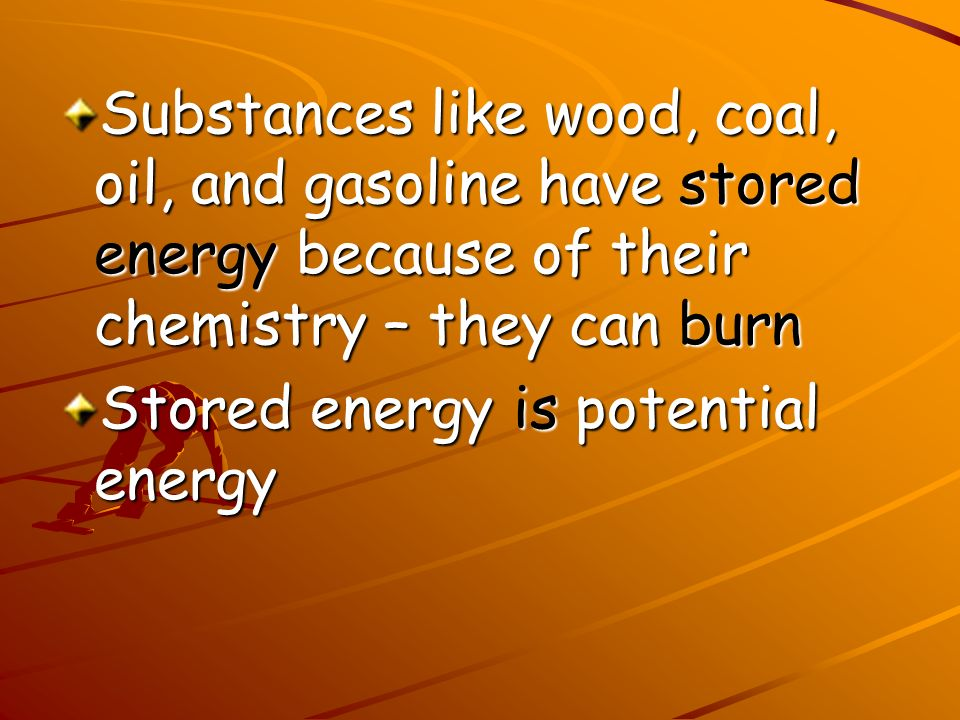 Substances like wood, coal, oil, and gasoline have stored energy because of their chemistry – they can burn