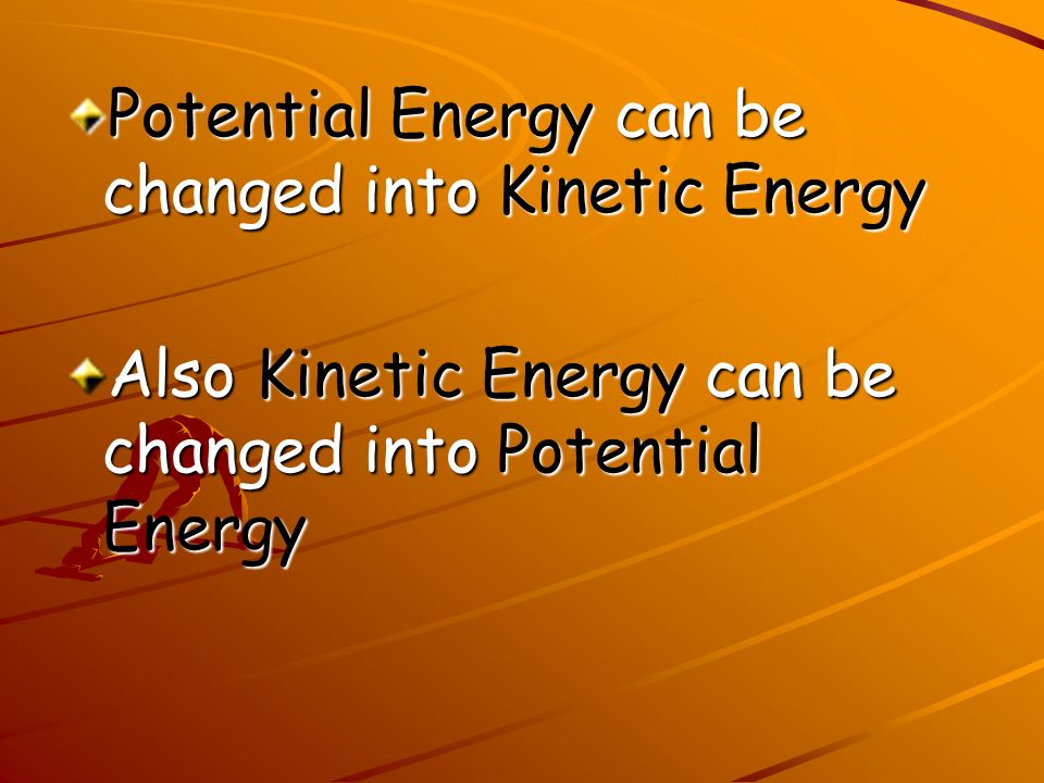 Potential Energy can be changed into Kinetic Energy