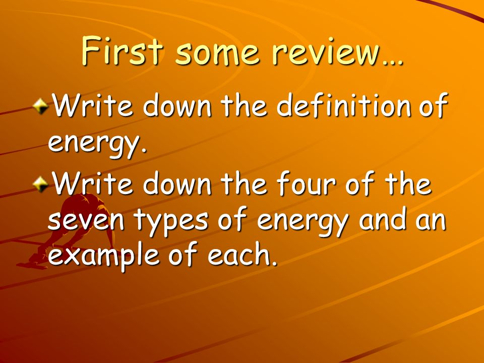 First some review… Write down the definition of energy.