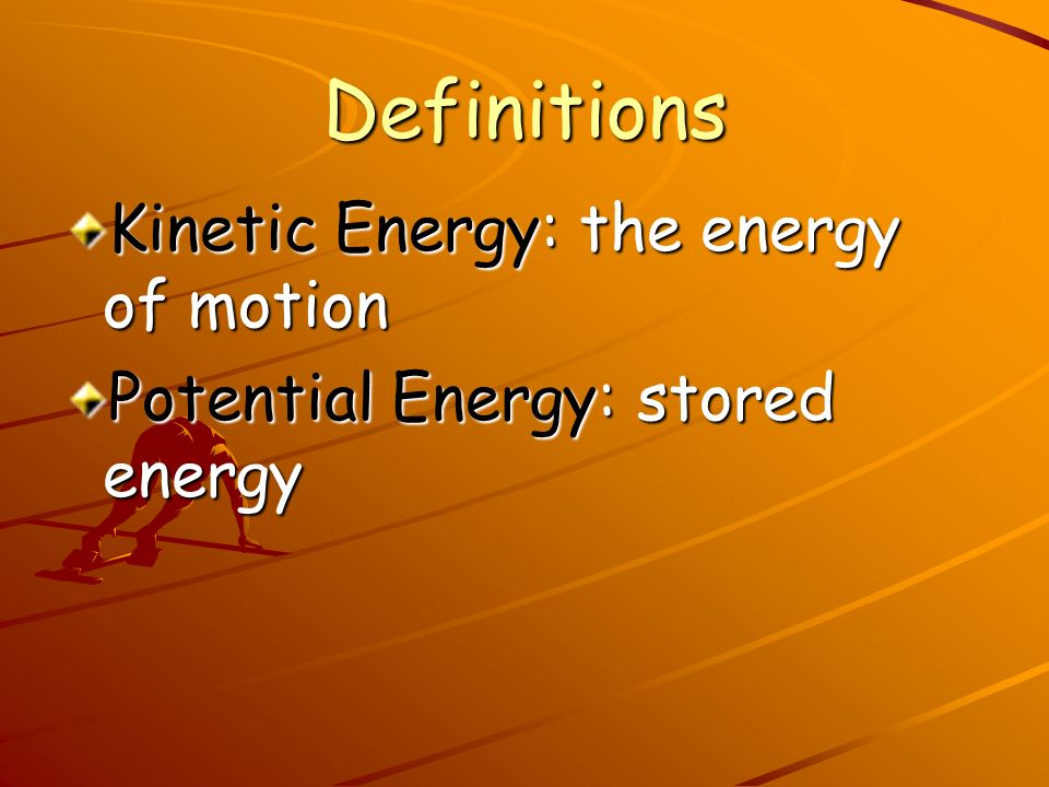 Definitions Kinetic Energy: the energy of motion