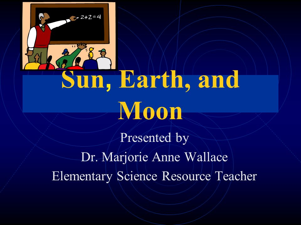 Sun, Earth, and Moon Presented by Dr. Marjorie Anne Wallace