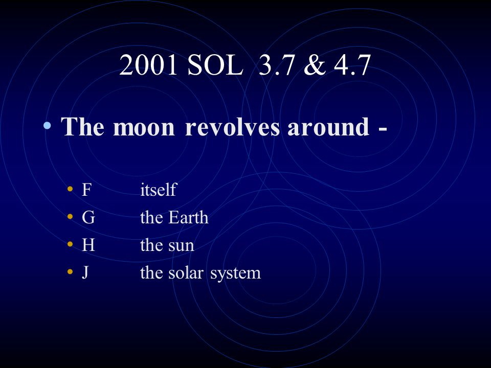 2001 SOL 3.7 & 4.7 The moon revolves around - F itself G the Earth