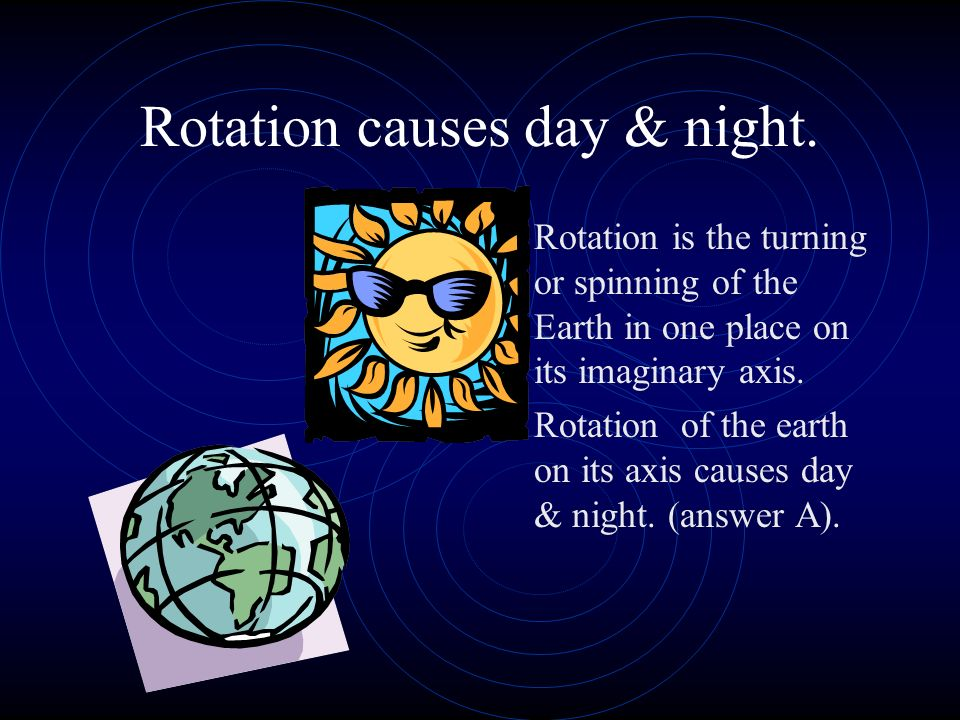 Rotation causes day & night.