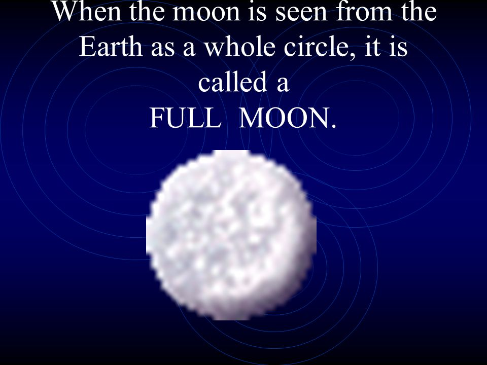When the moon is seen from the Earth as a whole circle, it is called a FULL MOON.