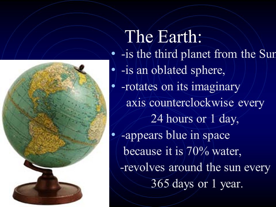 The Earth: -is the third planet from the Sun, -is an oblated sphere,