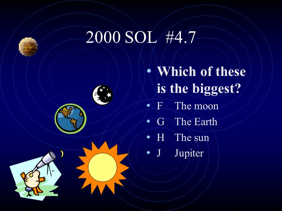2000 SOL #4.7 Which of these is the biggest F The moon G The Earth