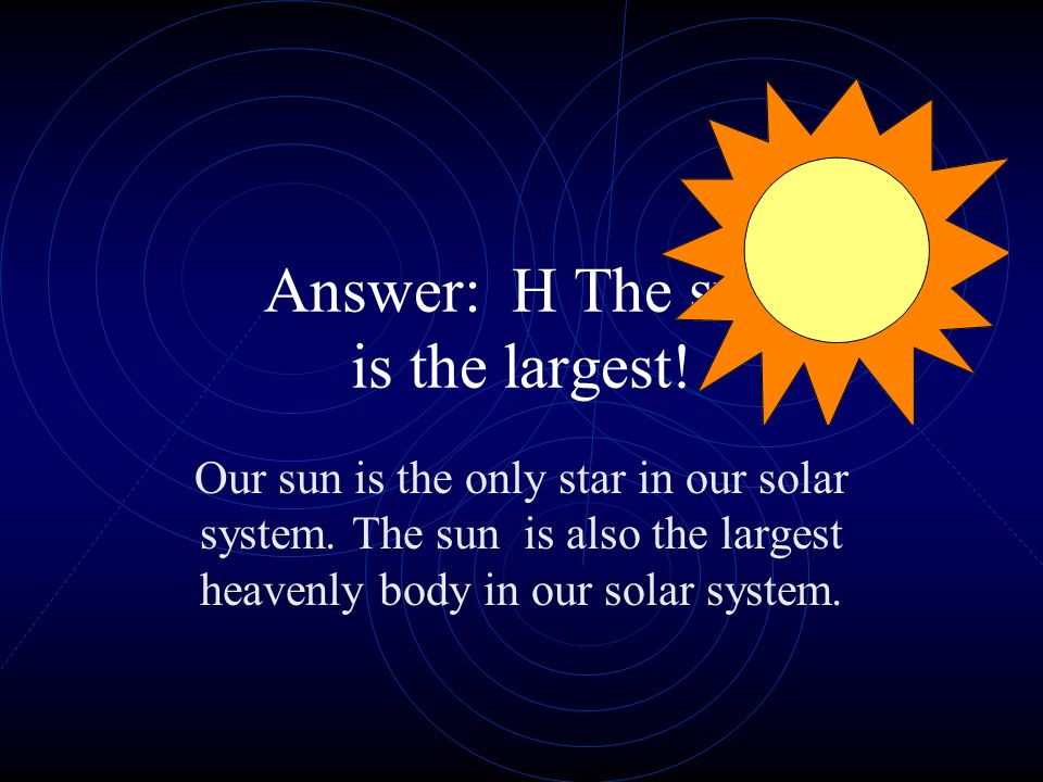 Answer: H The sun is the largest!