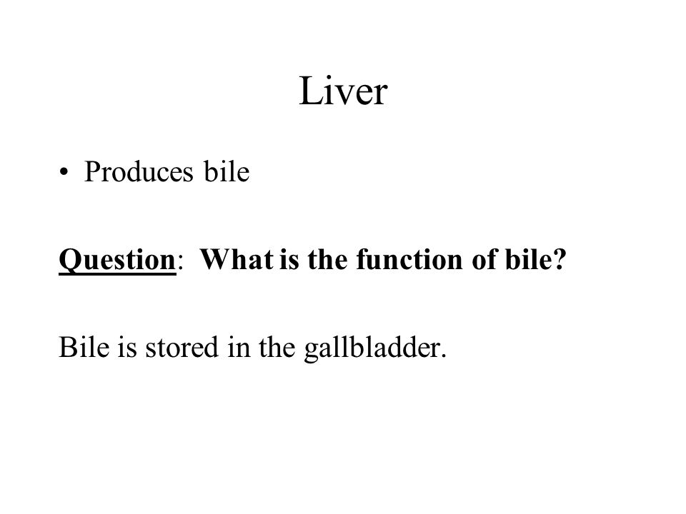 Liver Produces bile Question: What is the function of bile