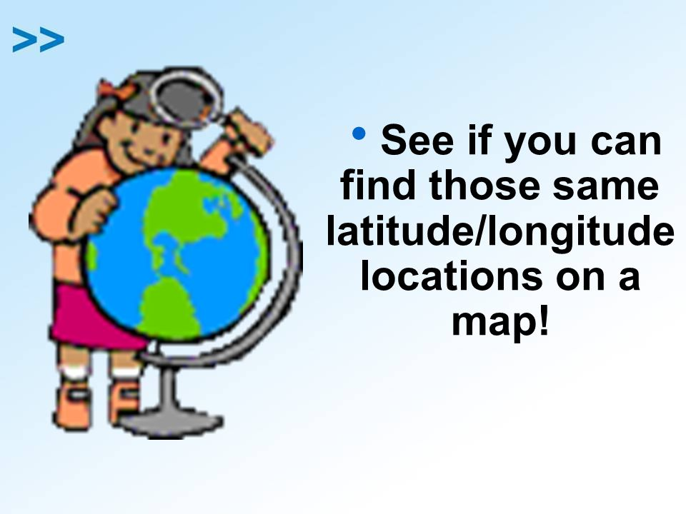 See if you can find those same latitude/longitude locations on a map!