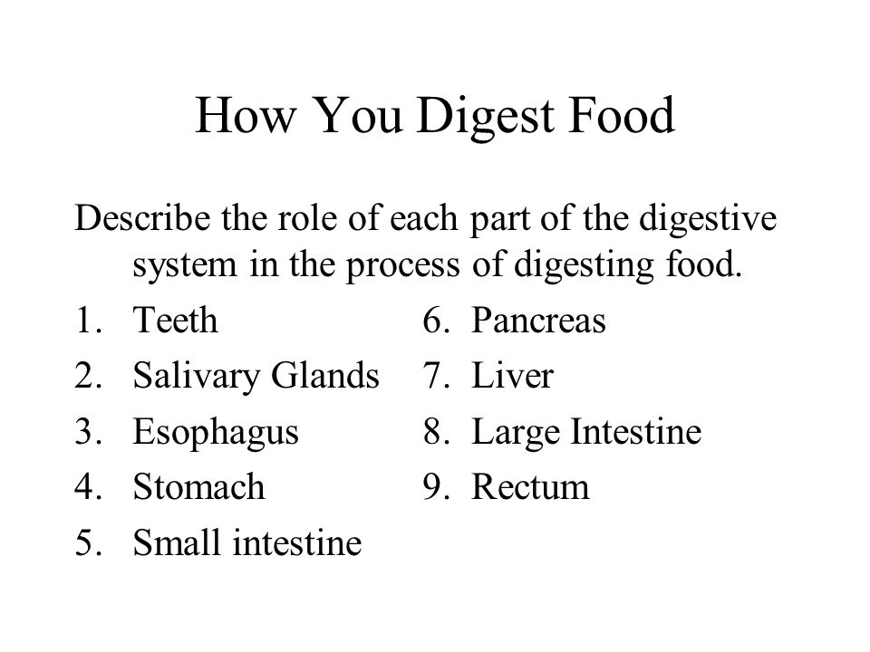 How You Digest Food Describe the role of each part of the digestive system in the process of digesting food.