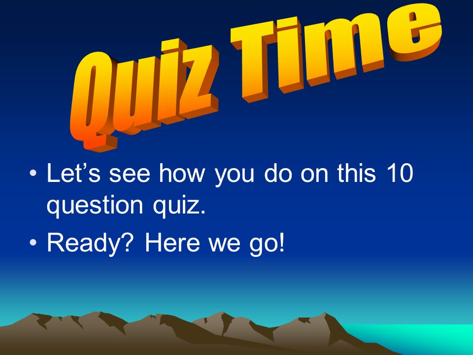 Let's see how you do on this 10 question quiz. Ready Here we go!