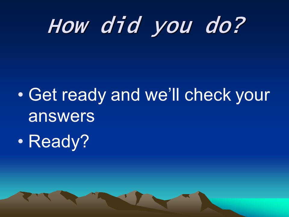 How did you do Get ready and we'll check your answers Ready