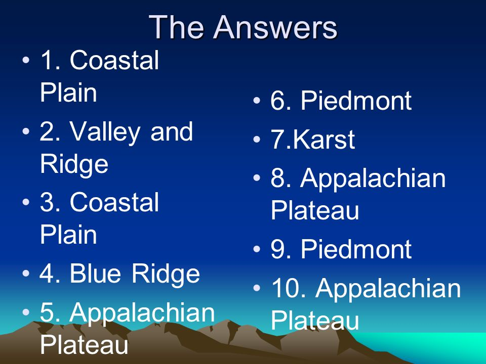 The Answers 1. Coastal Plain 2. Valley and Ridge 6. Piedmont 7.Karst