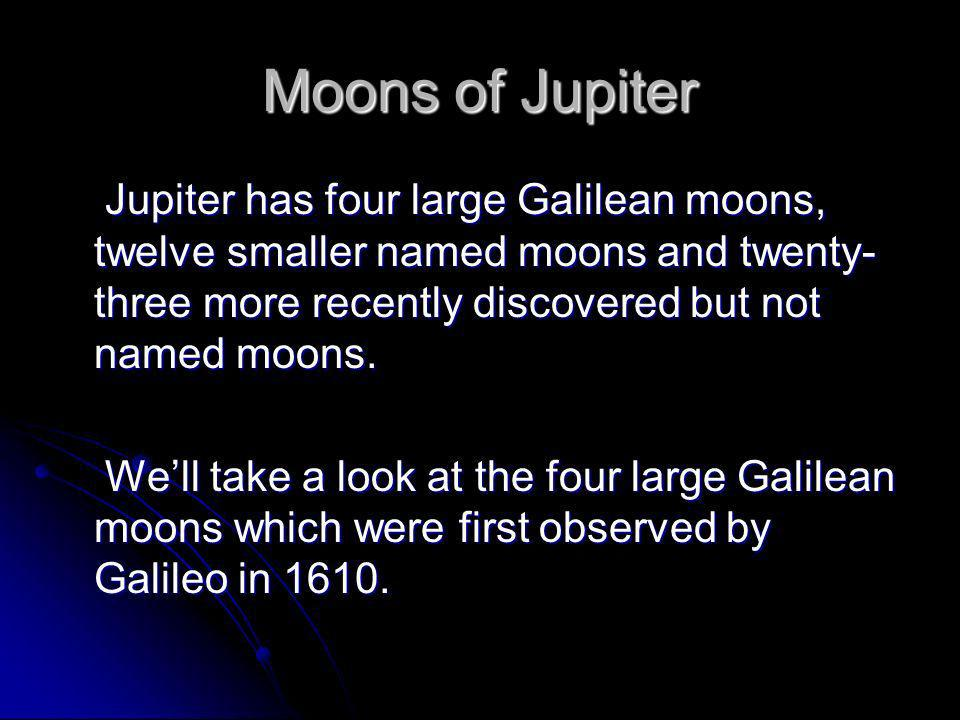Moons of Jupiter Jupiter has four large Galilean moons, twelve smaller named moons and twenty-three more recently discovered but not named moons.