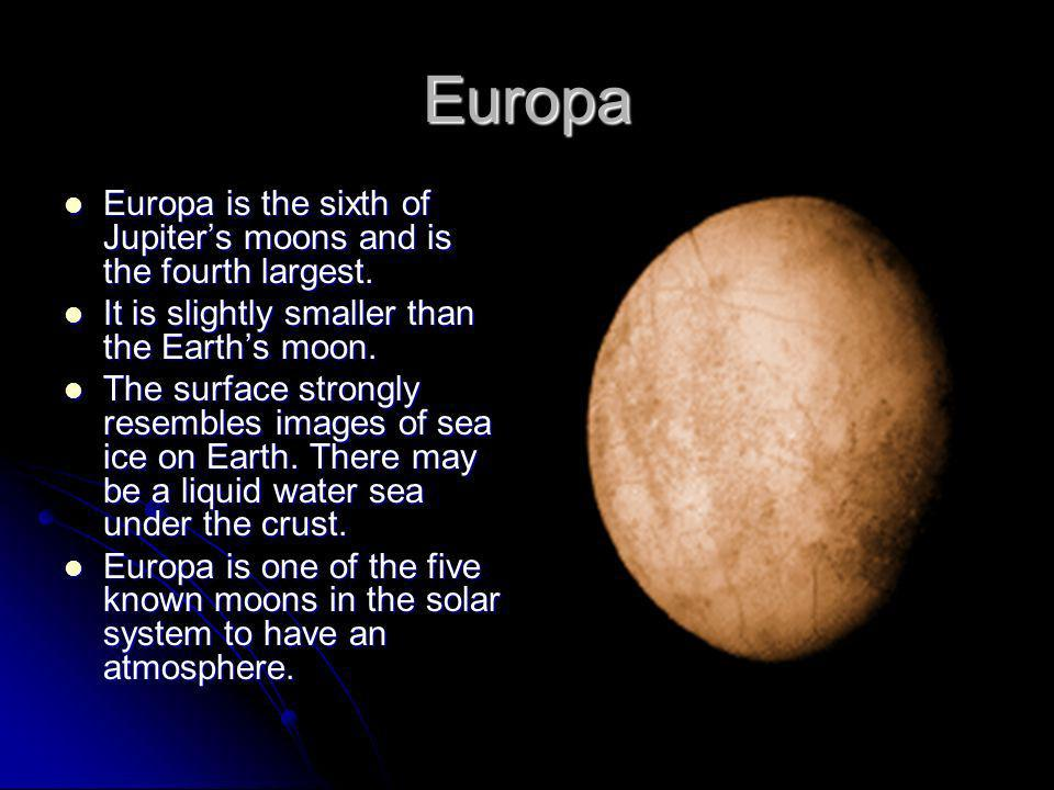 Europa Europa is the sixth of Jupiter's moons and is the fourth largest. It is slightly smaller than the Earth's moon.