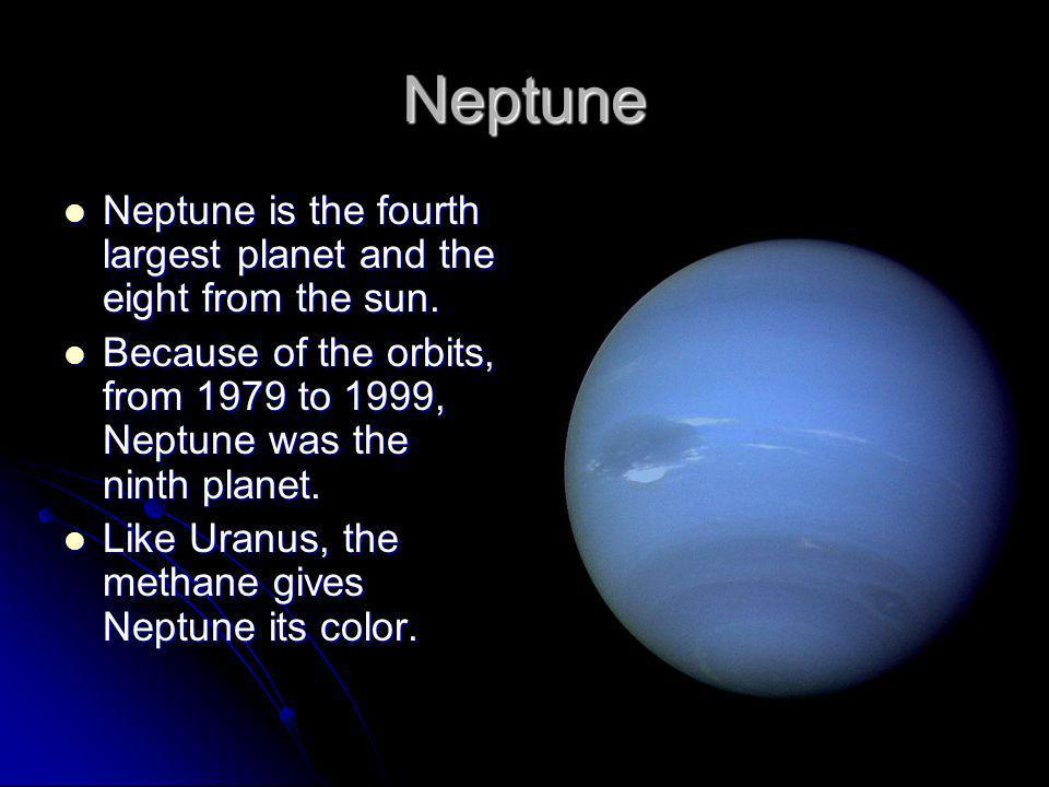 Neptune Neptune is the fourth largest planet and the eight from the sun. Because of the orbits, from 1979 to 1999, Neptune was the ninth planet.