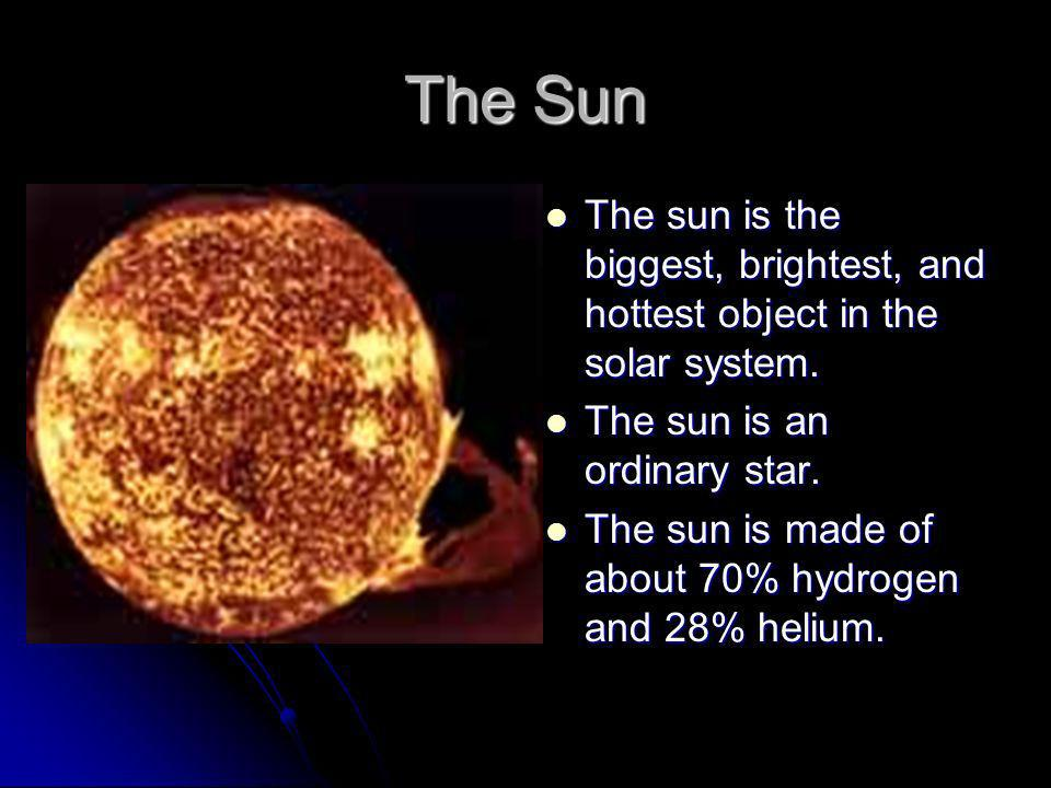 The Sun The sun is the biggest, brightest, and hottest object in the solar system. The sun is an ordinary star.