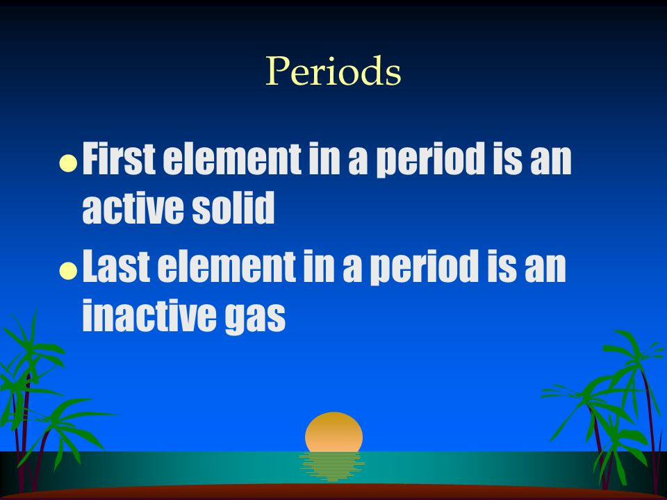 Periods First element in a period is an active solid Last element in a period is an inactive gas