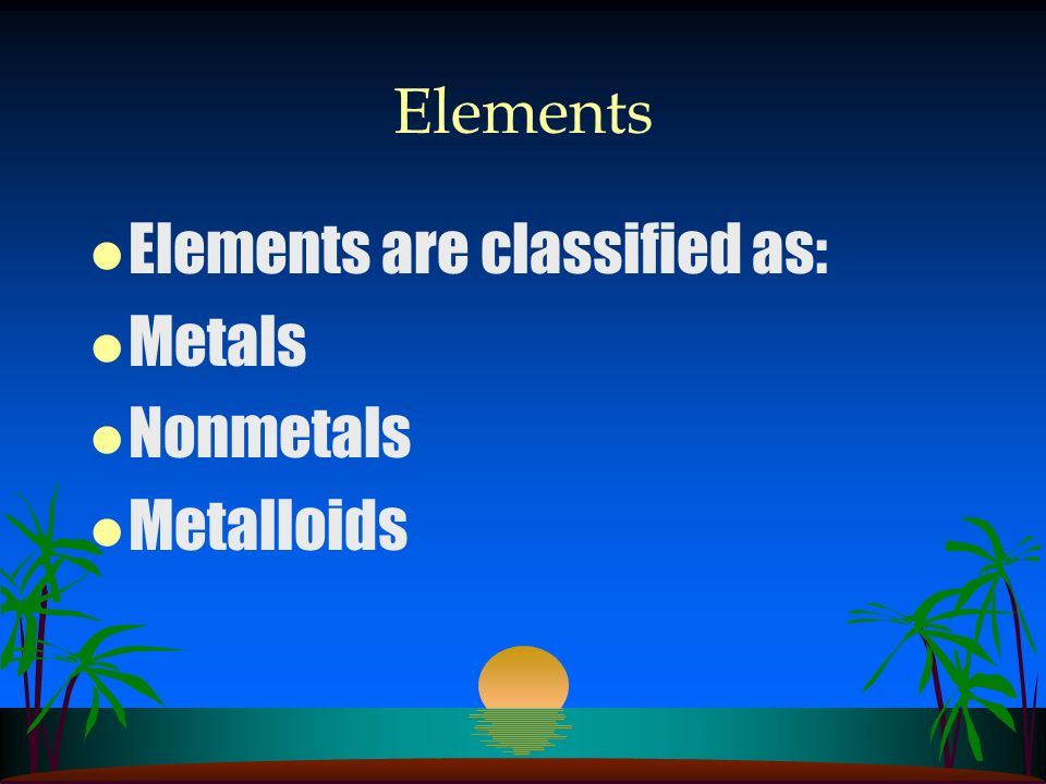 Elements Elements are classified as: Metals Nonmetals Metalloids