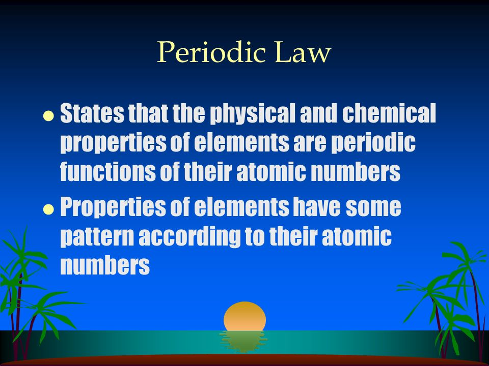 Periodic Law States that the physical and chemical properties of elements are periodic functions of their atomic numbers.