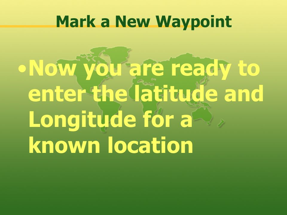 Mark a New Waypoint Now you are ready to enter the latitude and Longitude for a known location