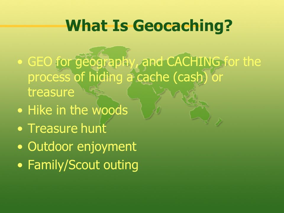 What Is Geocaching GEO for geography, and CACHING for the process of hiding a cache (cash) or treasure.