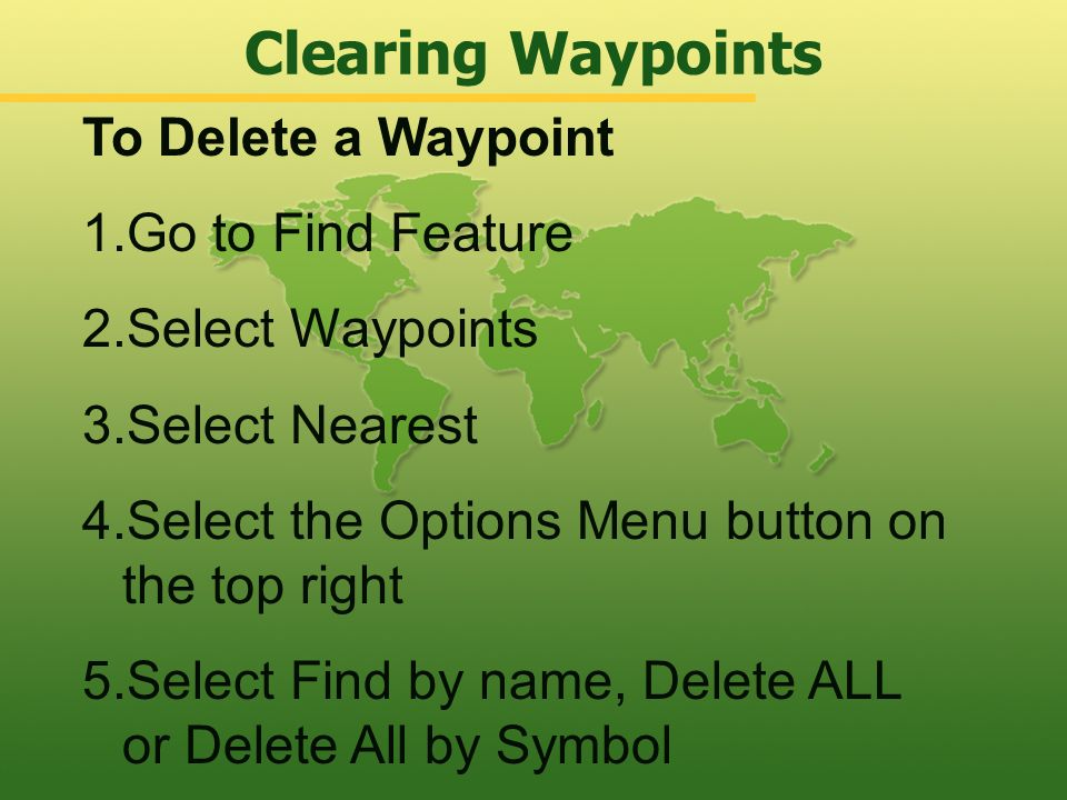 Clearing Waypoints To Delete a Waypoint Go to Find Feature