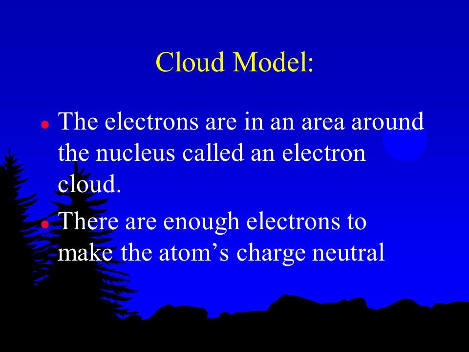 Cloud Model: The electrons are in an area around the nucleus called an electron cloud.
