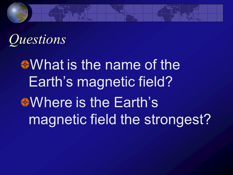 Questions What is the name of the Earth's magnetic field.