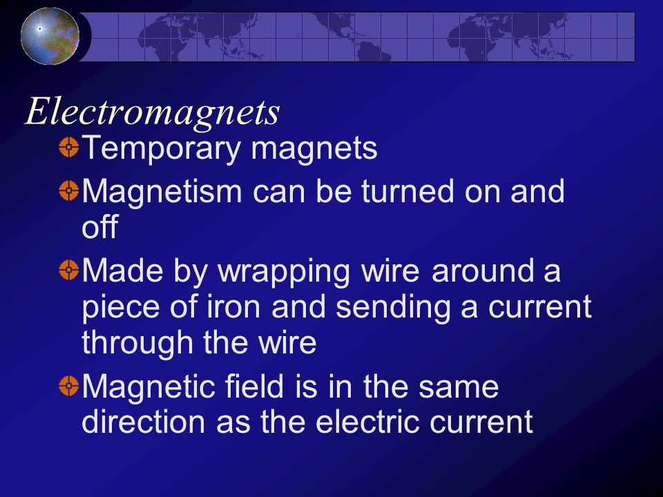 Electromagnets Temporary magnets Magnetism can be turned on and off