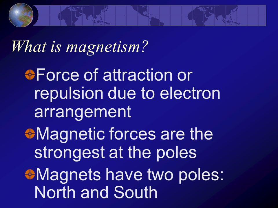 What is magnetism Force of attraction or repulsion due to electron arrangement. Magnetic forces are the strongest at the poles.