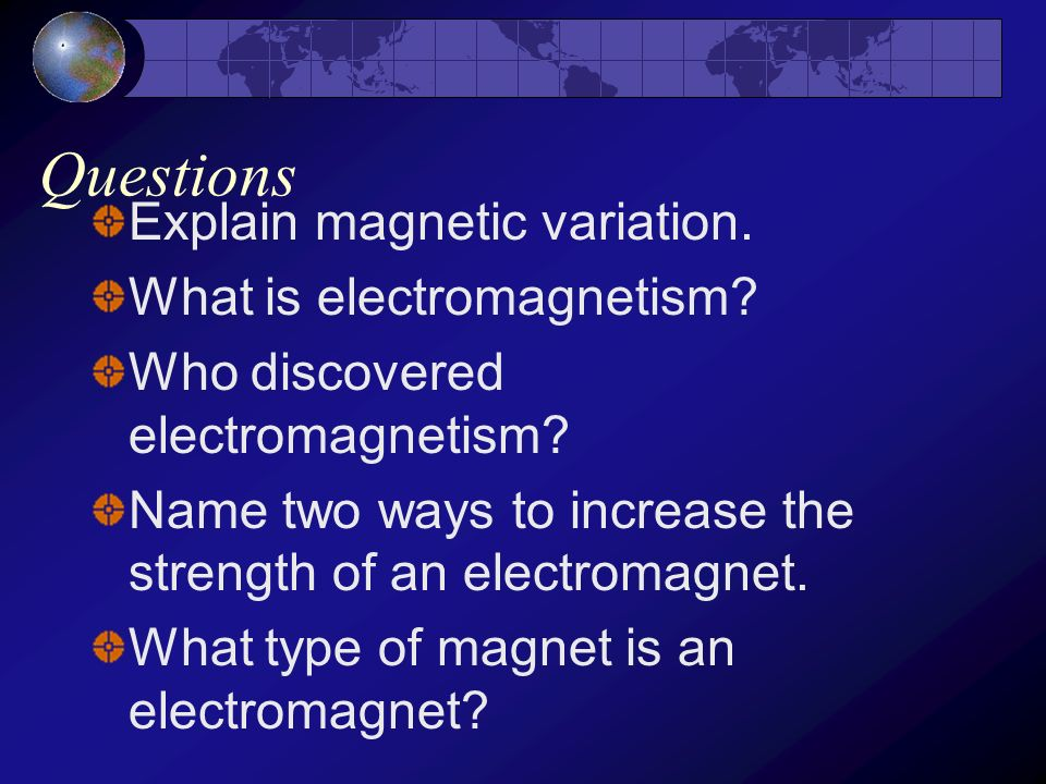 Questions Explain magnetic variation. What is electromagnetism