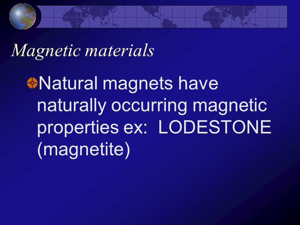 Magnetic materials Natural magnets have naturally occurring magnetic properties ex: LODESTONE (magnetite)