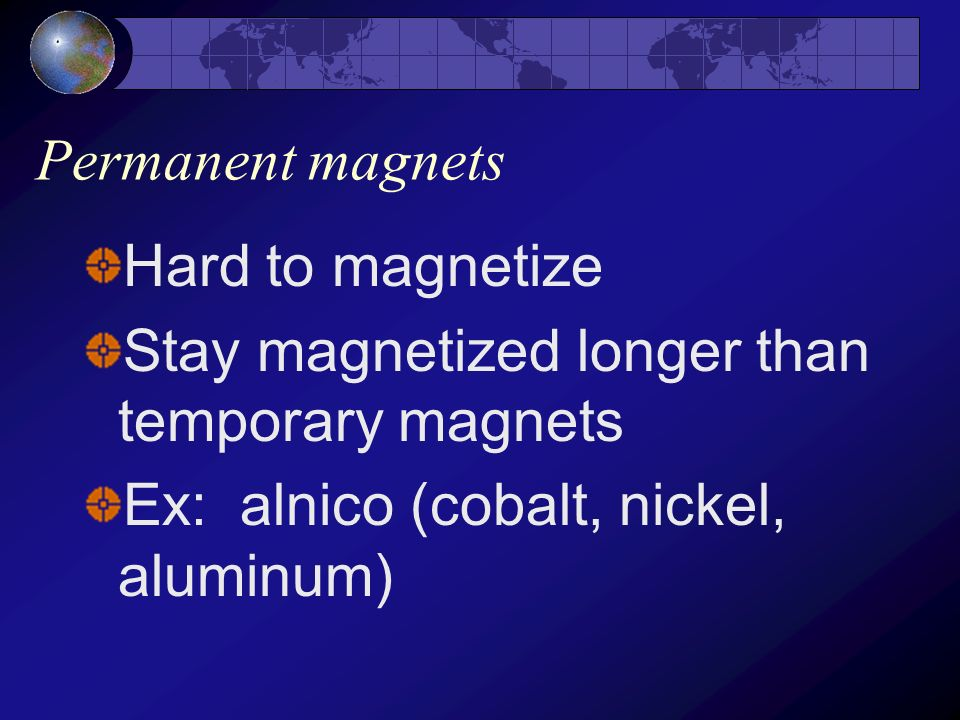 Permanent magnets Hard to magnetize. Stay magnetized longer than temporary magnets.