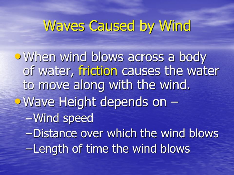 Waves Caused by Wind When wind blows across a body of water, friction causes the water to move along with the wind.